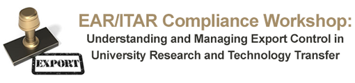 EAR/ITAR Compliance Workshop: Understanding and Managing Export Control in University Research and Technology Transfer