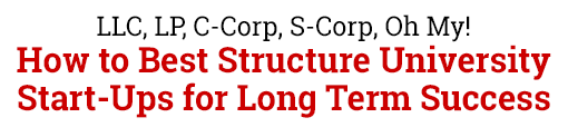 LLC, LP, C-Corp, S-Corp, Oh My! How to Best Structure University Start-Ups for Long Term Success