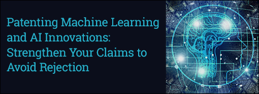 Patenting Machine Learning and AI Innovations: Strengthen Your Claims to Avoid Rejection