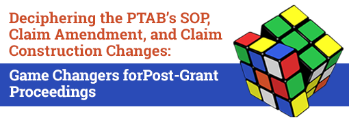Deciphering the PTAB's SOP, Claim Amendment, and Claim Construction Changes: Game Changers for Post-Grant Proceedings