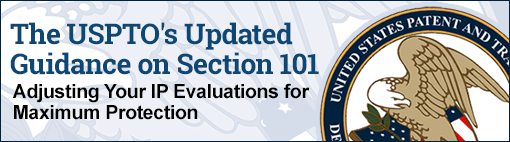 The USPTO's Updated Guidance on Section 101: Adjusting Your IP Evaluations for Maximum Protection